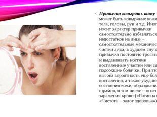 Привычка ковырять кожу – это может быть ковыряние кожи лица, тела, головы, ру
