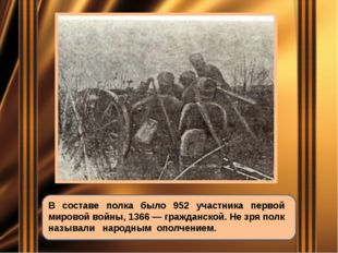 В составе полка было 952 участника первой мировой войны, 1366 — гражданской.