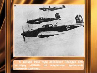 6 ноября 1943 года лейтенант Лебедев вёл четвёрку «ИЛОВ» на штурмовку вражес