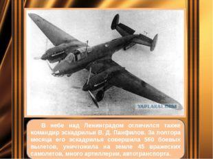 В небе над Ленинградом отличился также командир эскадрильи В. Д. Панфилов. З