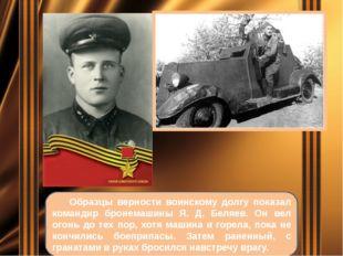Образцы верности воинскому долгу показал командир бронемашины Я. Д. Беляев.