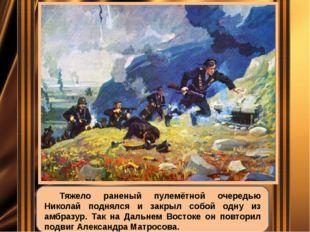 Тяжело раненый пулемётной очередью Николай поднялся и закрыл собой одну из а