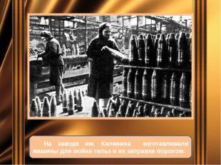 На заводе им. Калинина изготавливали машины для мойки гильз и их заправки по
