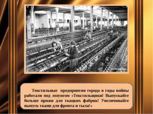 Текстильные предприятия города в годы войны работали под лозунгом «Текстильщ