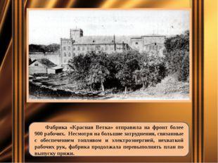 Фабрика «Красная Ветка» отправила на фронт более 900 рабочих. Несмотря на бо