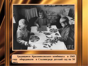 Трудящиеся Красноволжского комбината в 1943 году оборудовали в Сталинграде д