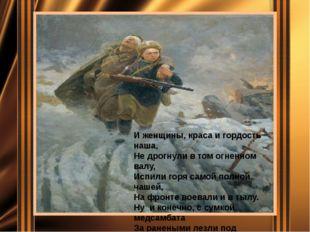 И женщины, краса и гордость наша, Не дрогнули в том огненном валу, Испили го