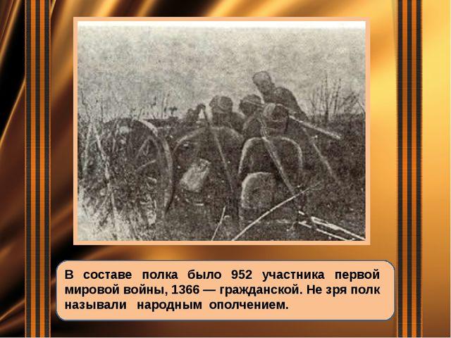 В составе полка было 952 участника первой мировой войны, 1366 — гражданской....