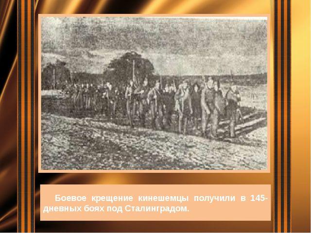 Боевое крещение кинешемцы получили в 145-дневных боях под Сталинградом.