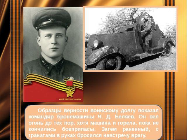 Образцы верности воинскому долгу показал командир бронемашины Я. Д. Беляев....
