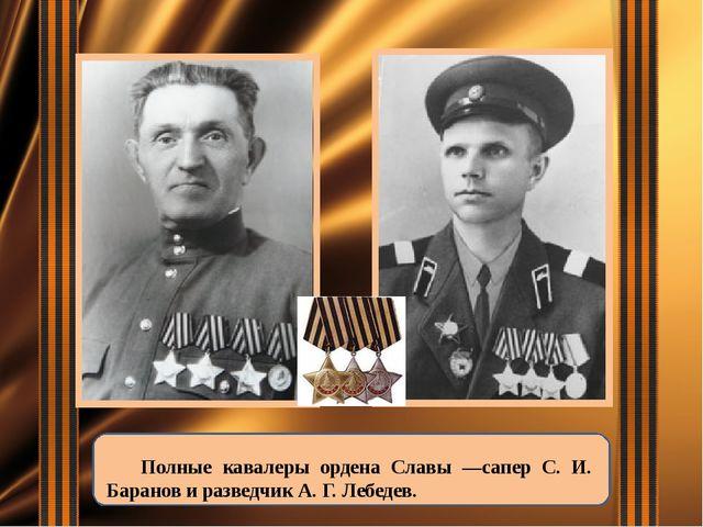 Полные кавалеры ордена Славы —сапер С. И. Баранов и разведчик А. Г. Лебедев.
