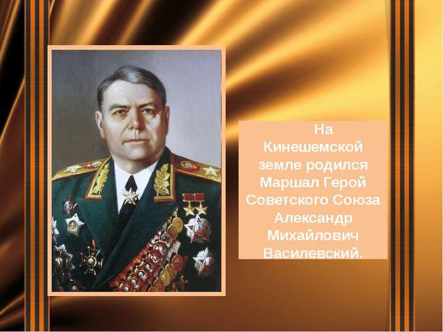 На Кинешемской земле родился Маршал Герой Советского Союза Александр Михайло...