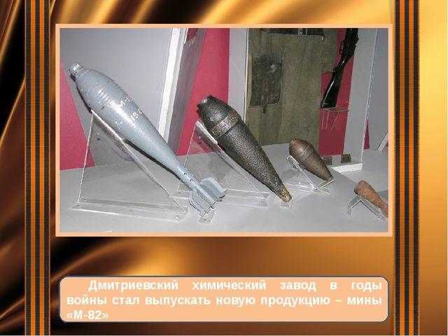 Дмитриевский химический завод в годы войны стал выпускать новую продукцию –...