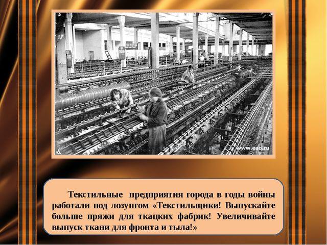 Текстильные предприятия города в годы войны работали под лозунгом «Текстильщ...