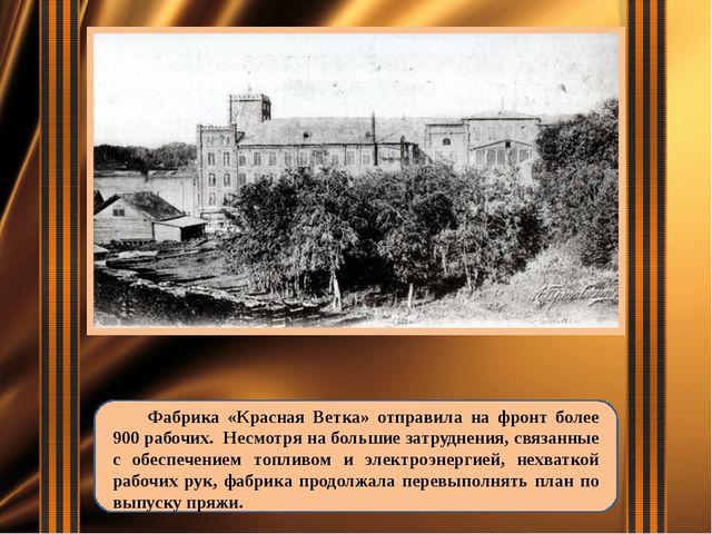 Фабрика «Красная Ветка» отправила на фронт более 900 рабочих. Несмотря на бо...
