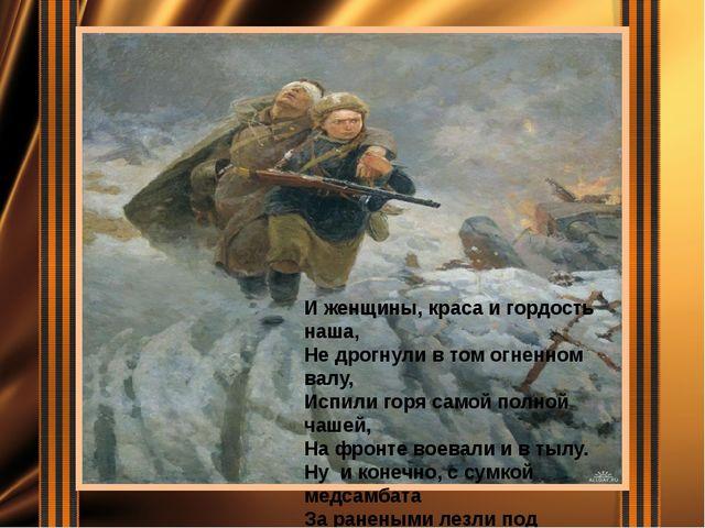 И женщины, краса и гордость наша, Не дрогнули в том огненном валу, Испили го...