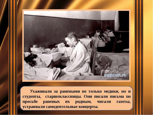 Ухаживали за ранеными не только медики, но и студенты, старшеклассницы. Они...