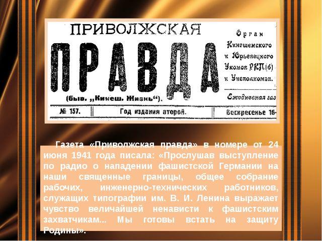 Газета «Приволжская правда» в номере от 24 июня 1941 года писала: «Прослушав...