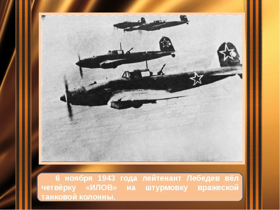 6 ноября 1943 года лейтенант Лебедев вёл четвёрку «ИЛОВ» на штурмовку вражес...