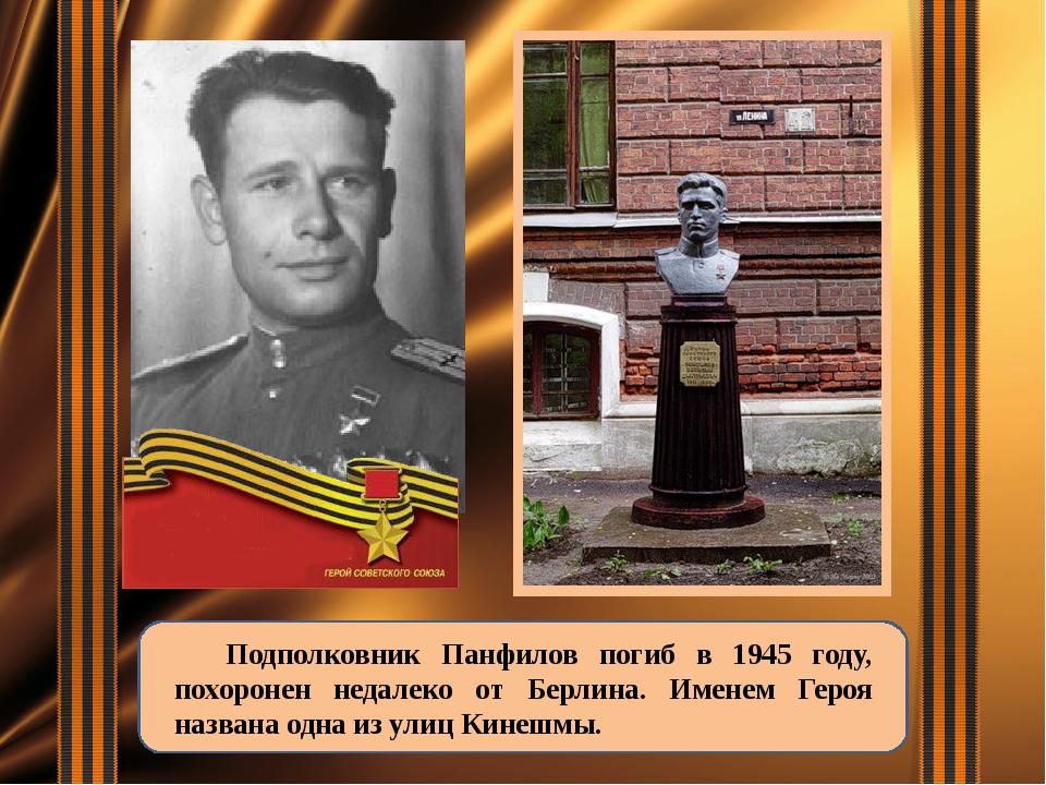 Подполковник Панфилов погиб в 1945 году, похоронен недалеко от Берлина. Имен...