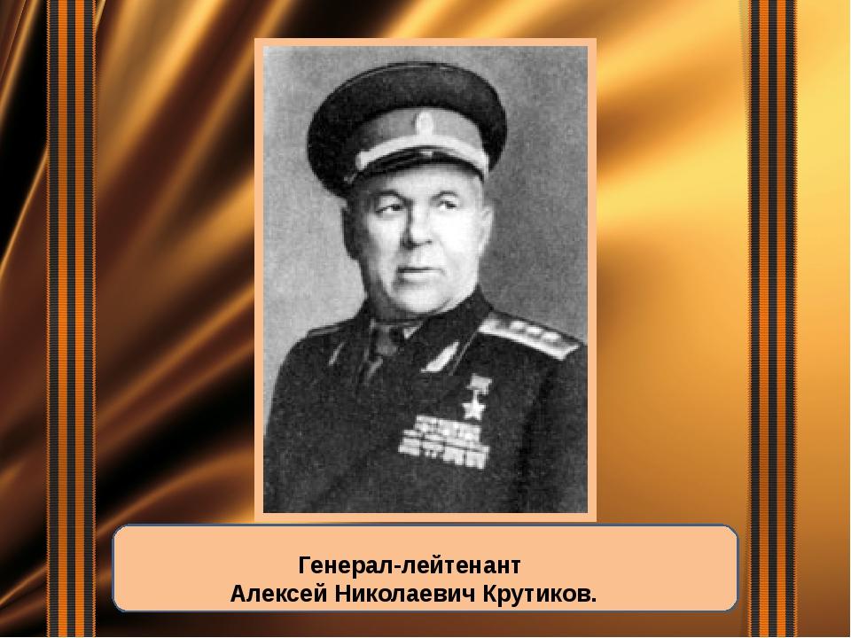 Генерал-лейтенант Алексей Николаевич Крутиков.