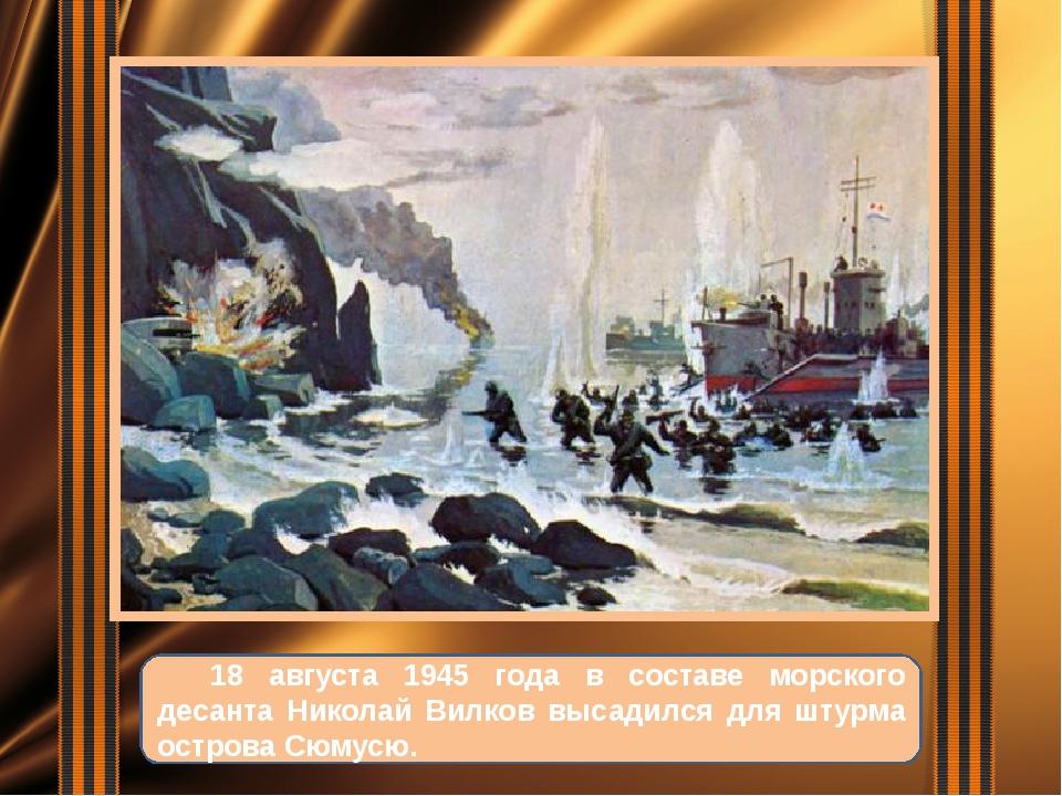 18 августа 1945 года в составе морского десанта Николай Вилков высадился для...
