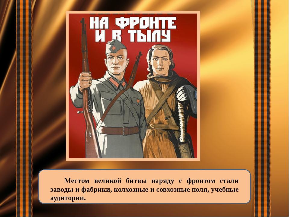 Местом великой битвы наряду с фронтом стали заводы и фабрики, колхозные и со...