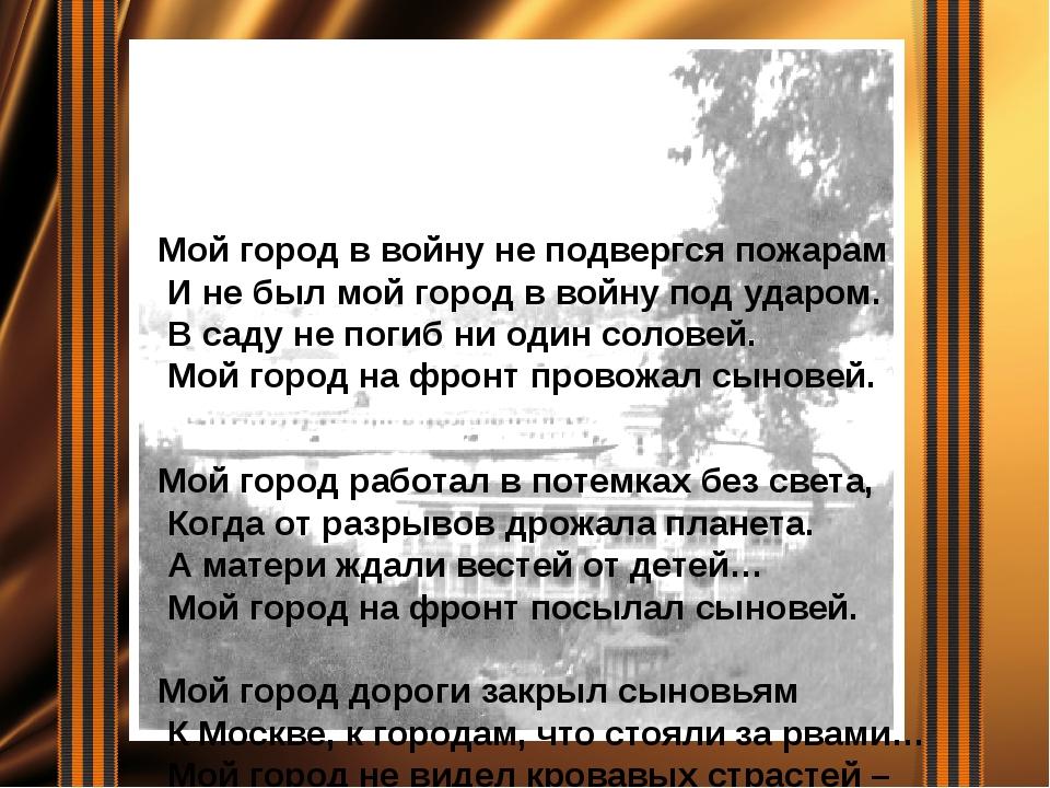 Мой город в войну не подвергся пожарам И не был мой город в войну под ударом....