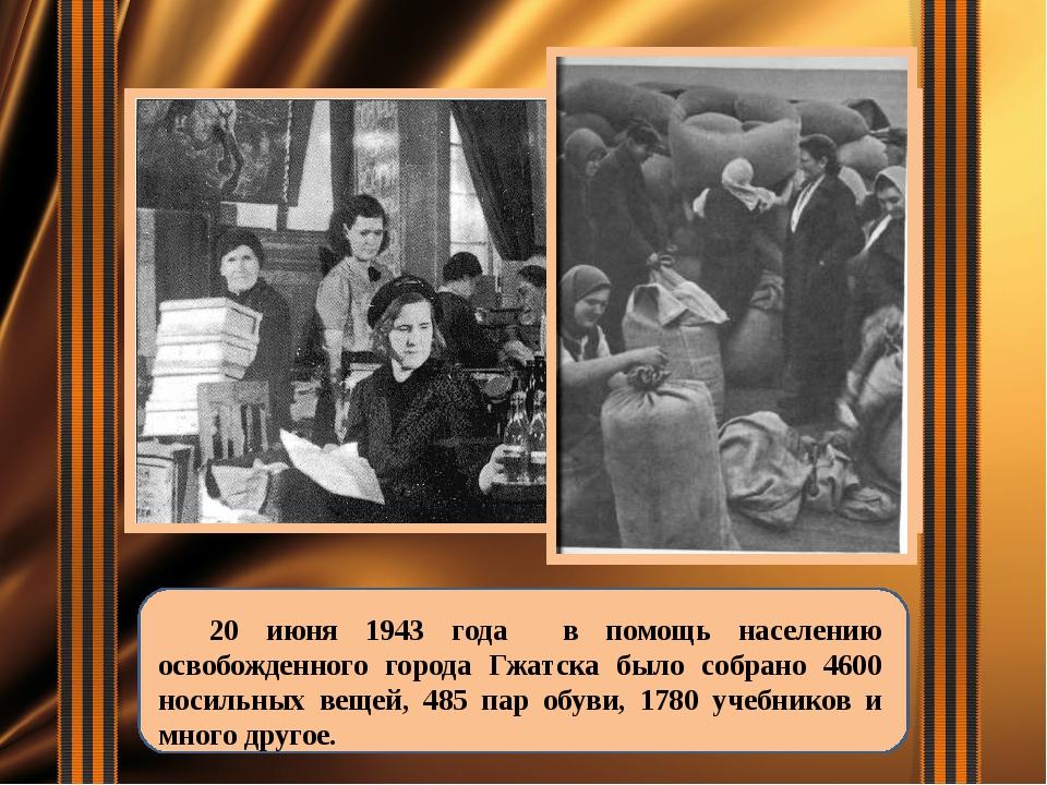 20 июня 1943 года в помощь населению освобожденного города Гжатска было собр...