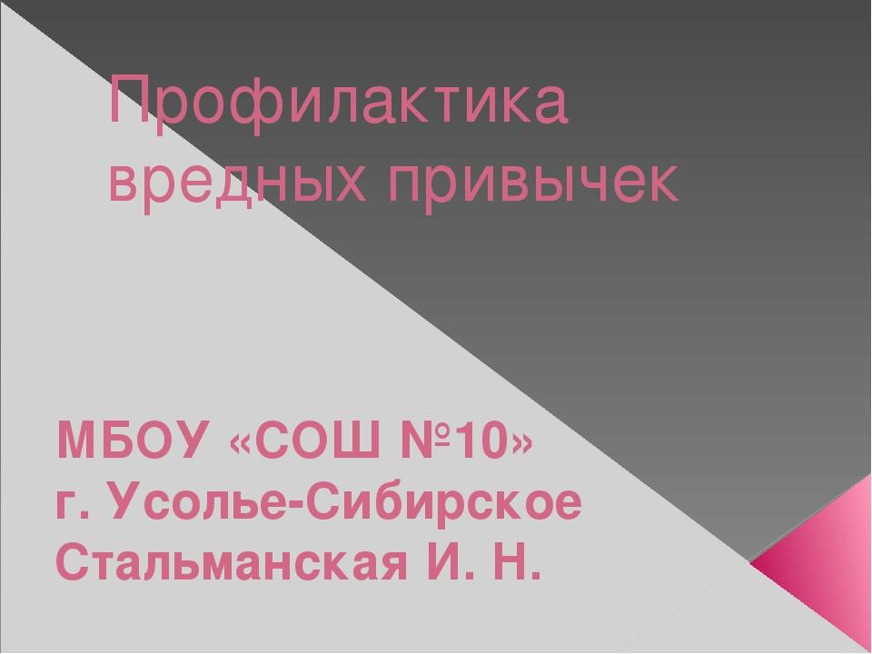 Профилактика вредных привычек МБОУ «СОШ №10» г. Усолье-Сибирское Стальманская...