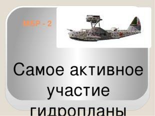 МБР - 2 Самое активное участие гидропланы МБР-2 приняли в Великой отечественн