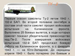 ТУ - 2 Первым освоил самолеты Ту-2 летом 1942 г. 132-й БАП. Во второй половин