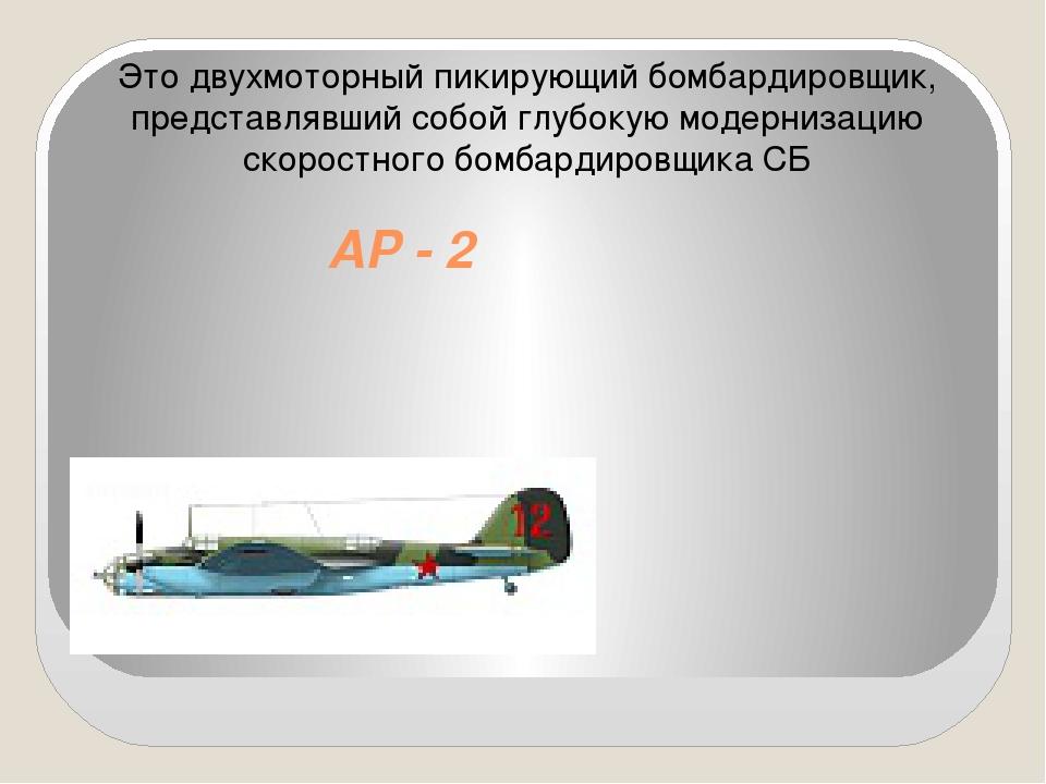 АР - 2 Это двухмоторный пикирующий бомбардировщик, представлявший собой глубо...