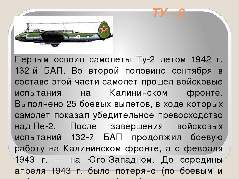 ТУ - 2 Первым освоил самолеты Ту-2 летом 1942 г. 132-й БАП. Во второй половин...