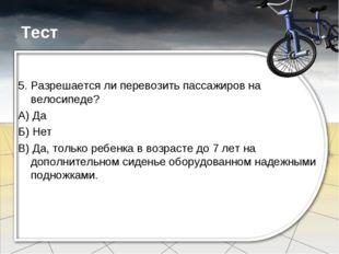 Тест 5. Разрешается ли перевозить пассажиров на велосипеде? А) Да Б) Нет В) Д