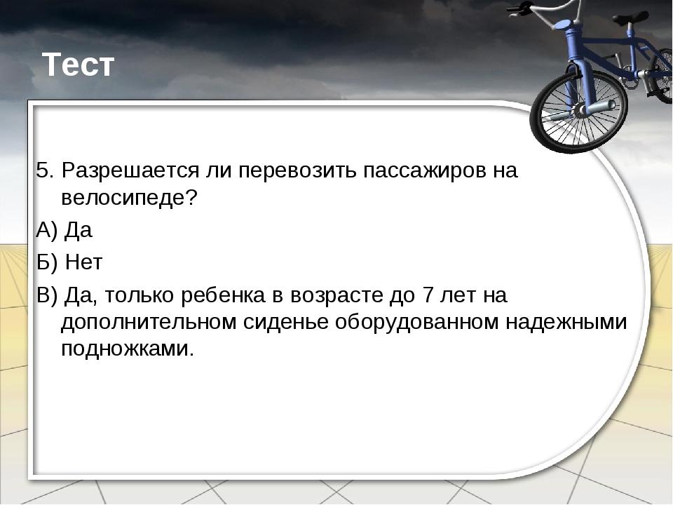 Тест 5. Разрешается ли перевозить пассажиров на велосипеде? А) Да Б) Нет В) Д...