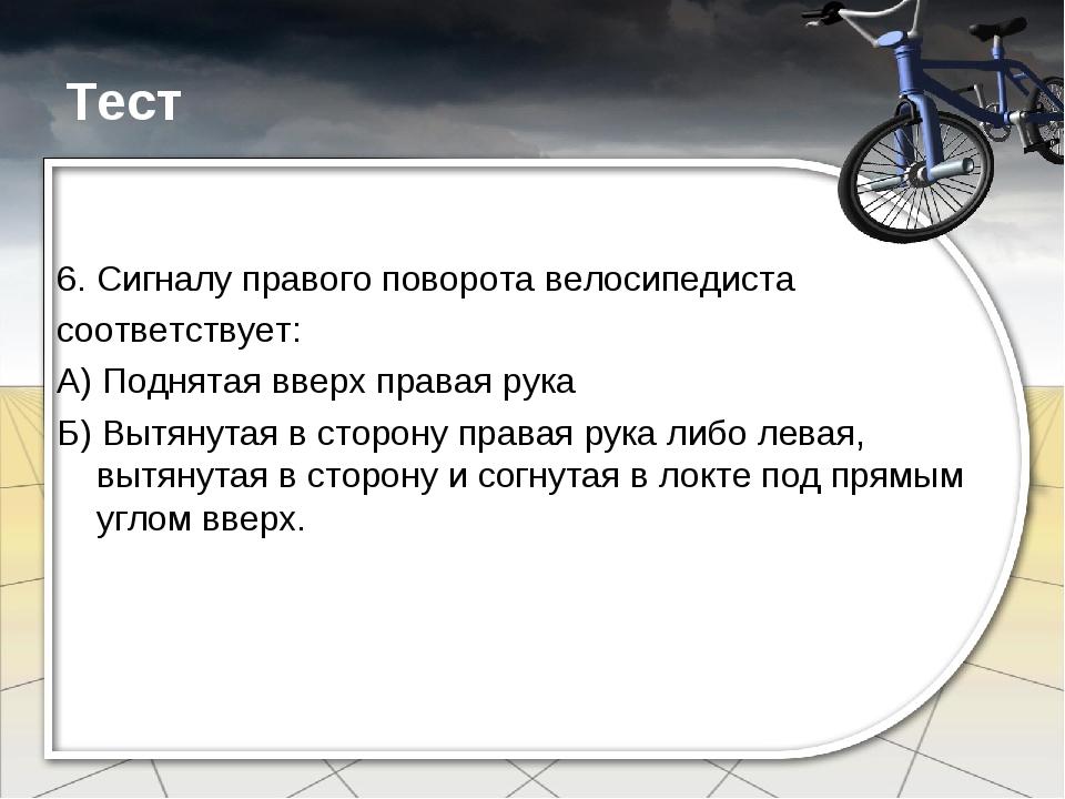 Тест 6. Сигналу правого поворота велосипедиста соответствует: А) Поднятая вве...