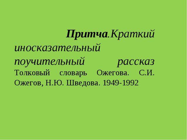 Притча.Краткий иносказательный поучительный рассказ Толковый словарь Ожегова...