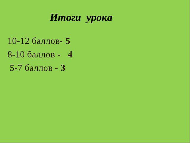 Итоги урока 10-12 баллов- 5 8-10 баллов - 4 5-7 баллов - 3