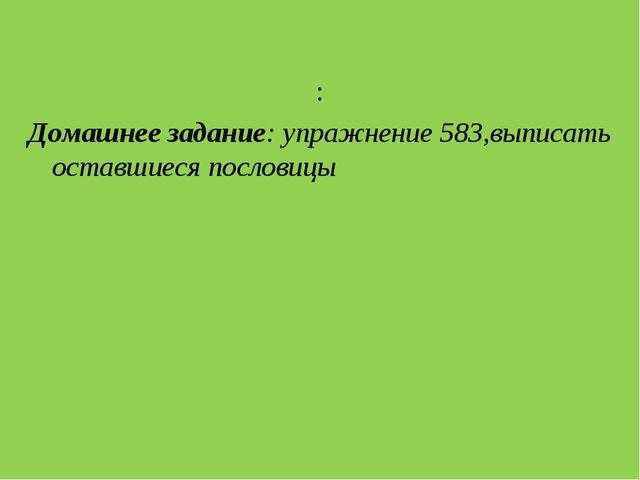 : Домашнее задание: упражнение 583,выписать оставшиеся пословицы