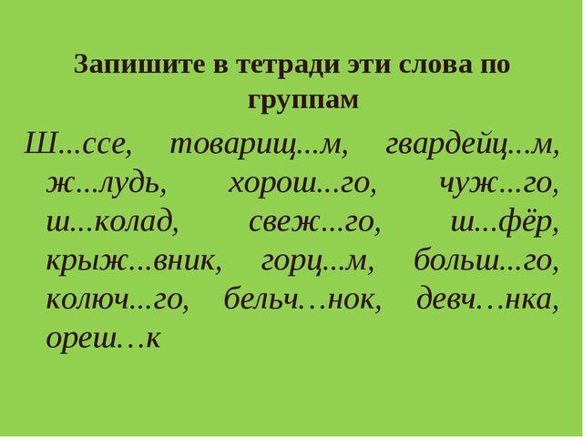 Запишите в тетради эти слова по группам Ш...ссе, товарищ...м, гвардейц...м, ж...