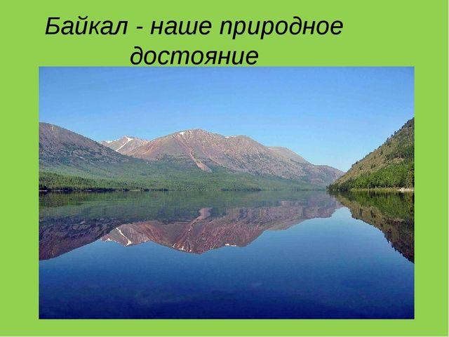 Байкал - наше природное достояние