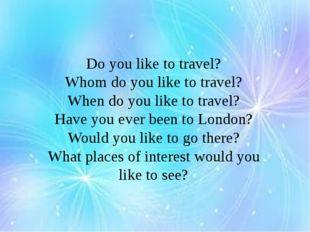 Do you like to travel? Whom do you like to travel? When do you like to trave
