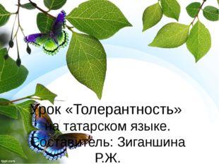 Урок «Толерантность» на татарском языке. Составитель: Зиганшина Р.Ж.