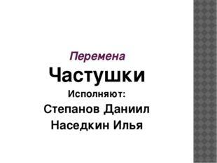 Перемена Частушки Исполняют: Степанов Даниил Наседкин Илья