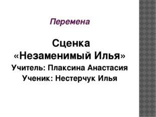 Перемена Сценка «Незаменимый Илья» Учитель: Плаксина Анастасия Ученик: Нест