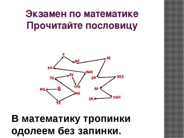 Экзамен по математике Прочитайте пословицу 1 В математику тропинки одолеем бе...