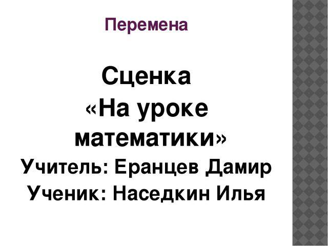 Перемена Сценка «На уроке математики» Учитель: Еранцев Дамир Ученик: Наседкин...