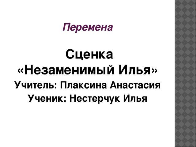 Перемена Сценка «Незаменимый Илья» Учитель: Плаксина Анастасия Ученик: Нест...