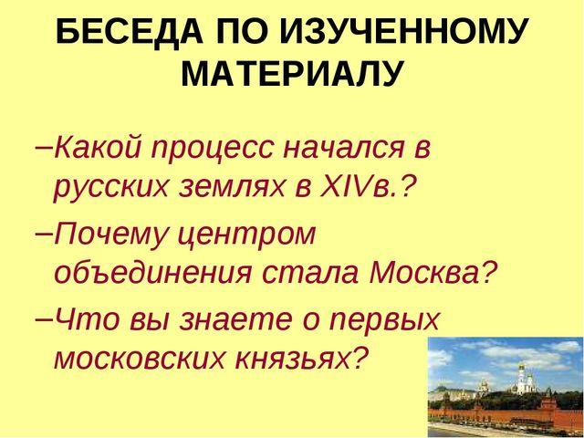БЕСЕДА ПО ИЗУЧЕННОМУ МАТЕРИАЛУ Какой процесс начался в русских землях в XIVв....